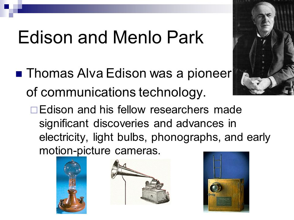 Edison and Menlo Park Thomas Alva Edison was a pioneer of communications technology. Edison and his fellow researchers made significant discoveries an