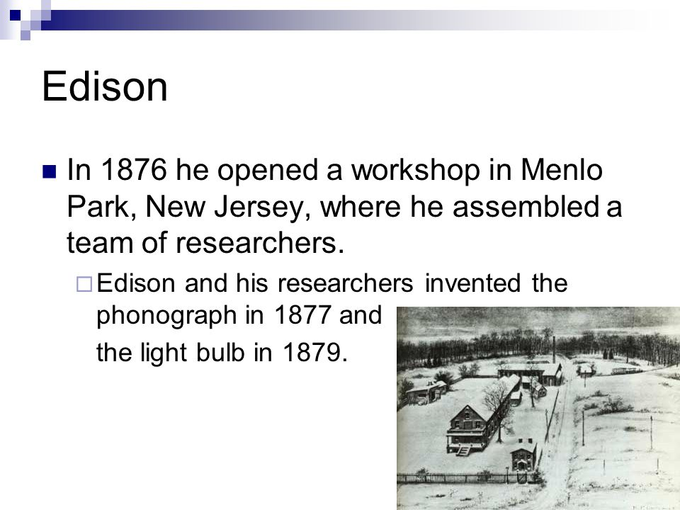 Edison In 1876 he opened a workshop in Menlo Park, New Jersey, where he assembled a team of researchers. Edison and his researchers invented the phono