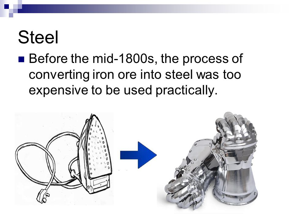 Steel Before the mid-1800s, the process of converting iron ore into steel was too expensive to be used practically.