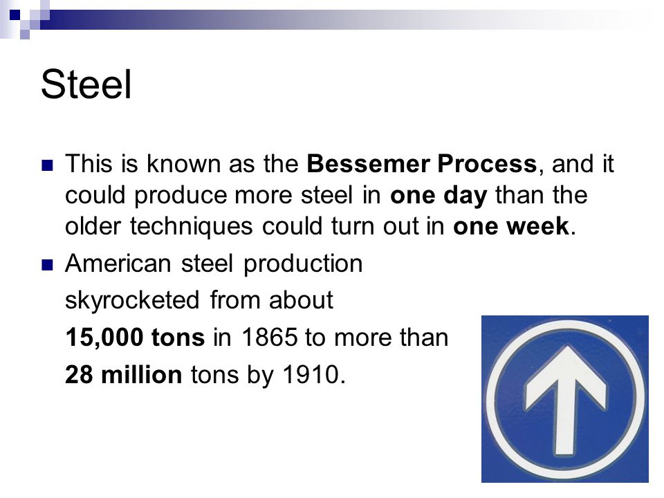 Steel This is known as the Bessemer Process, and it could produce more steel in one day than the older techniques could turn out in one week. American