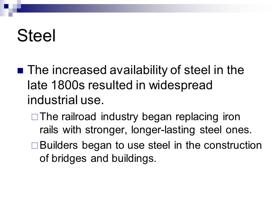 Steel The increased availability of steel in the late 1800s resulted in widespread industrial use. The railroad industry began replacing iron rails wi