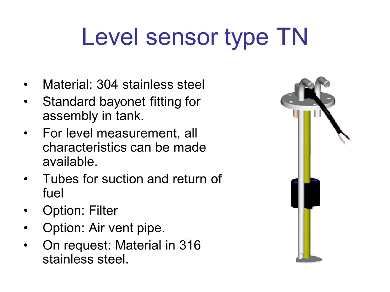 Level sensor type TN Material: 304 stainless steel Standard bayonet fitting for assembly in tank.