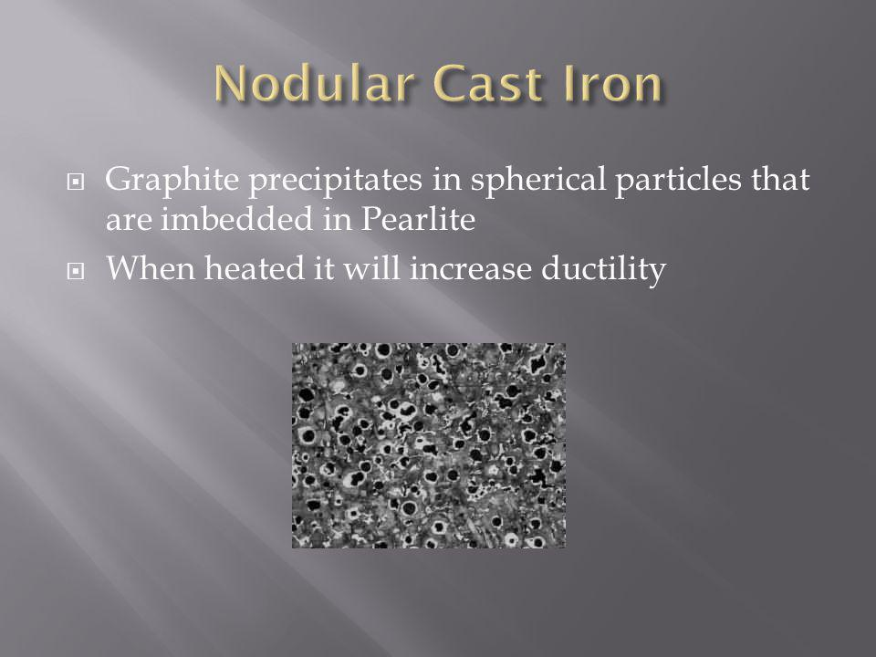 Graphite precipitates in spherical particles that are imbedded in Pearlite When heated it will increase ductility