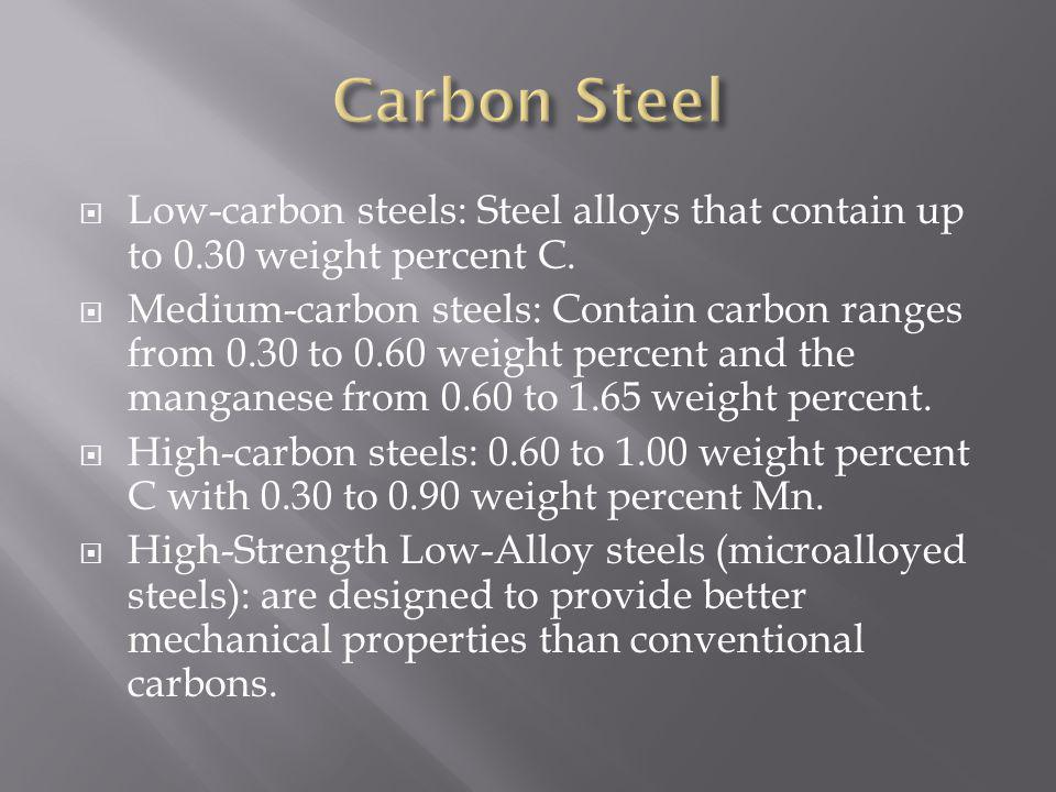 Low-carbon steels: Steel alloys that contain up to 0.30 weight percent C. Medium-carbon steels: Contain carbon ranges from 0.30 to 0.60 weight percent