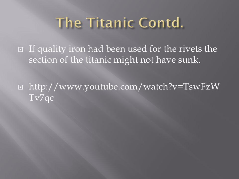 If quality iron had been used for the rivets the section of the titanic might not have sunk. http://www.youtube.com/watch?v=TswFzW Tv7qc