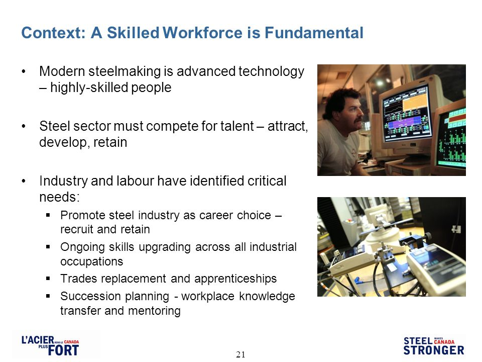 21 Context: A Skilled Workforce is Fundamental Modern steelmaking is advanced technology – highly-skilled people Steel sector must compete for talent – attract, develop, retain Industry and labour have identified critical needs: Promote steel industry as career choice – recruit and retain Ongoing skills upgrading across all industrial occupations Trades replacement and apprenticeships Succession planning - workplace knowledge transfer and mentoring