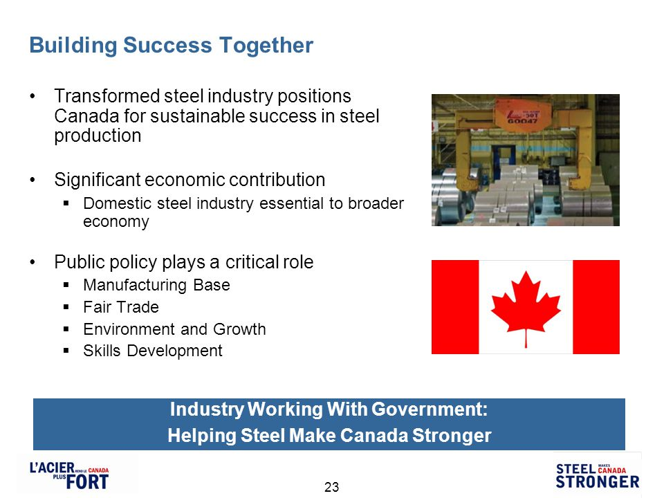 23 Building Success Together Transformed steel industry positions Canada for sustainable success in steel production Significant economic contribution Domestic steel industry essential to broader economy Public policy plays a critical role Manufacturing Base Fair Trade Environment and Growth Skills Development Industry Working With Government: Helping Steel Make Canada Stronger