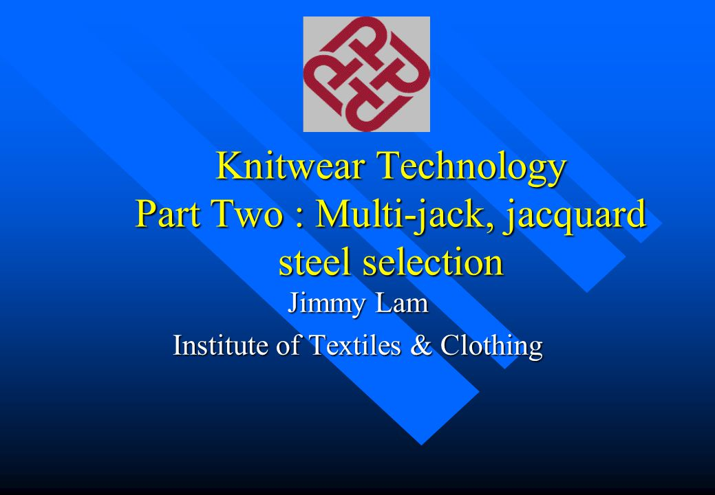 Knitwear Technology Part Two : Multi-jack, jacquard steel selection Jimmy Lam Institute of Textiles & Clothing