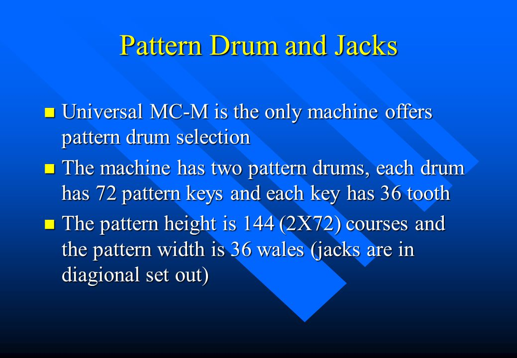 n So far, we have discussed pattern (jacquard) selection by: –Hi/lo butt needles; –Hi/lo butt jacks and needles; and –Multi-step jack selection n To increase pattern size, we can use –Pattern drum ;and –Pattern steel selection