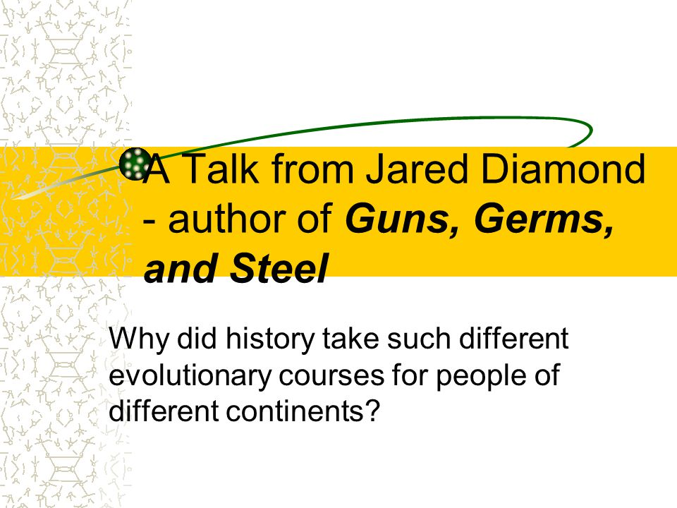 A Talk from Jared Diamond - author of Guns, Germs, and Steel Why did history take such different evolutionary courses for people of different continents