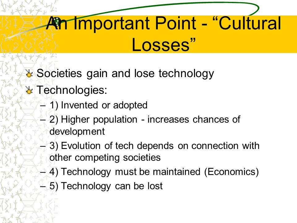 An Important Point - Cultural Losses Societies gain and lose technology Technologies: –1) Invented or adopted –2) Higher population - increases chances of development –3) Evolution of tech depends on connection with other competing societies –4) Technology must be maintained (Economics) –5) Technology can be lost