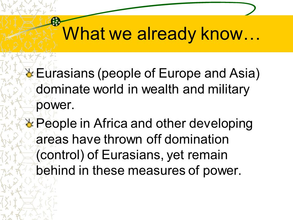 What we already know… Eurasians (people of Europe and Asia) dominate world in wealth and military power.