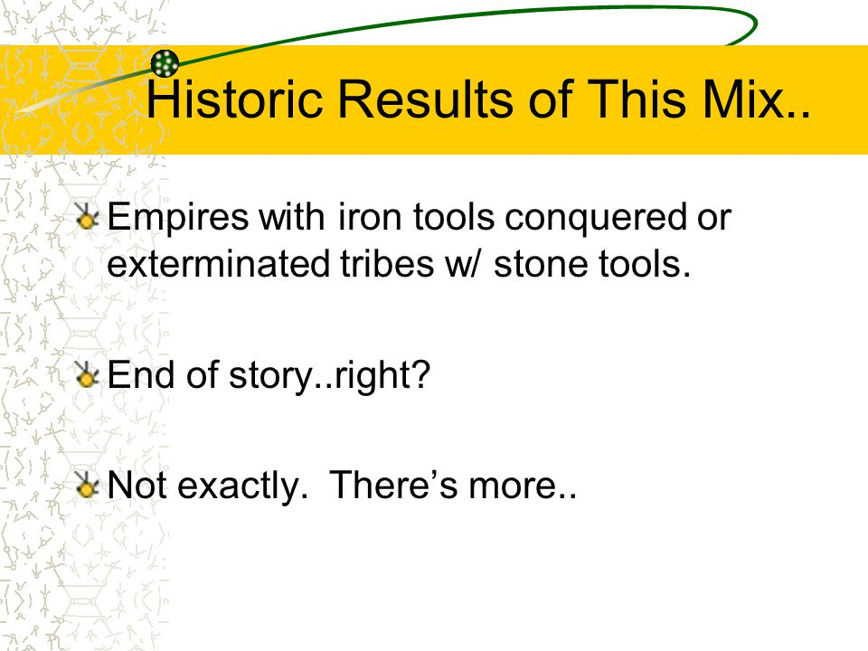 Historic Results of This Mix.. Empires with iron tools conquered or exterminated tribes w/ stone tools. End of story..right? Not exactly. Theres more.