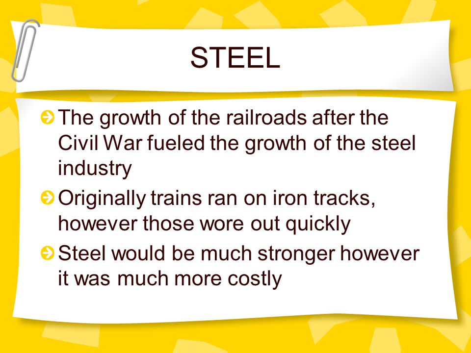 STEEL The growth of the railroads after the Civil War fueled the growth of the steel industry Originally trains ran on iron tracks, however those wore out quickly Steel would be much stronger however it was much more costly