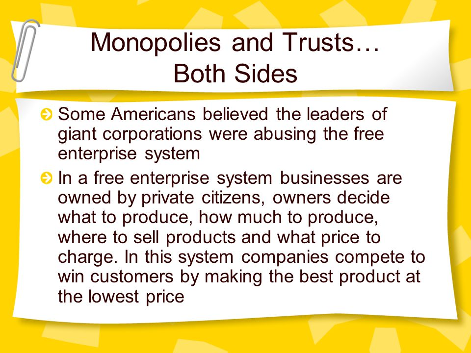 Monopolies and Trusts… Both Sides Some Americans believed the leaders of giant corporations were abusing the free enterprise system In a free enterprise system businesses are owned by private citizens, owners decide what to produce, how much to produce, where to sell products and what price to charge.