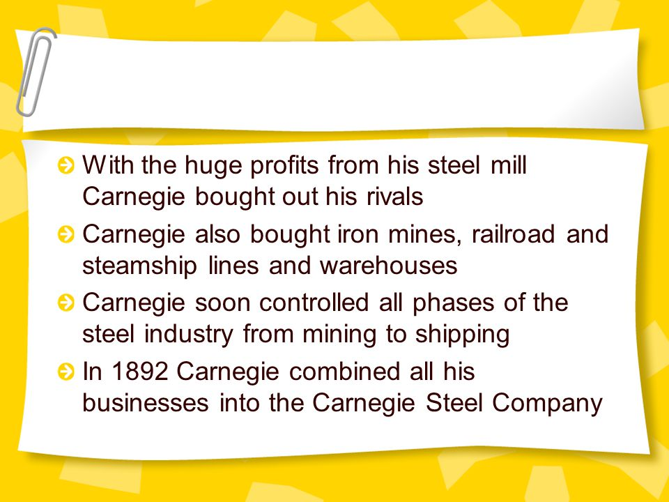 With the huge profits from his steel mill Carnegie bought out his rivals Carnegie also bought iron mines, railroad and steamship lines and warehouses Carnegie soon controlled all phases of the steel industry from mining to shipping In 1892 Carnegie combined all his businesses into the Carnegie Steel Company