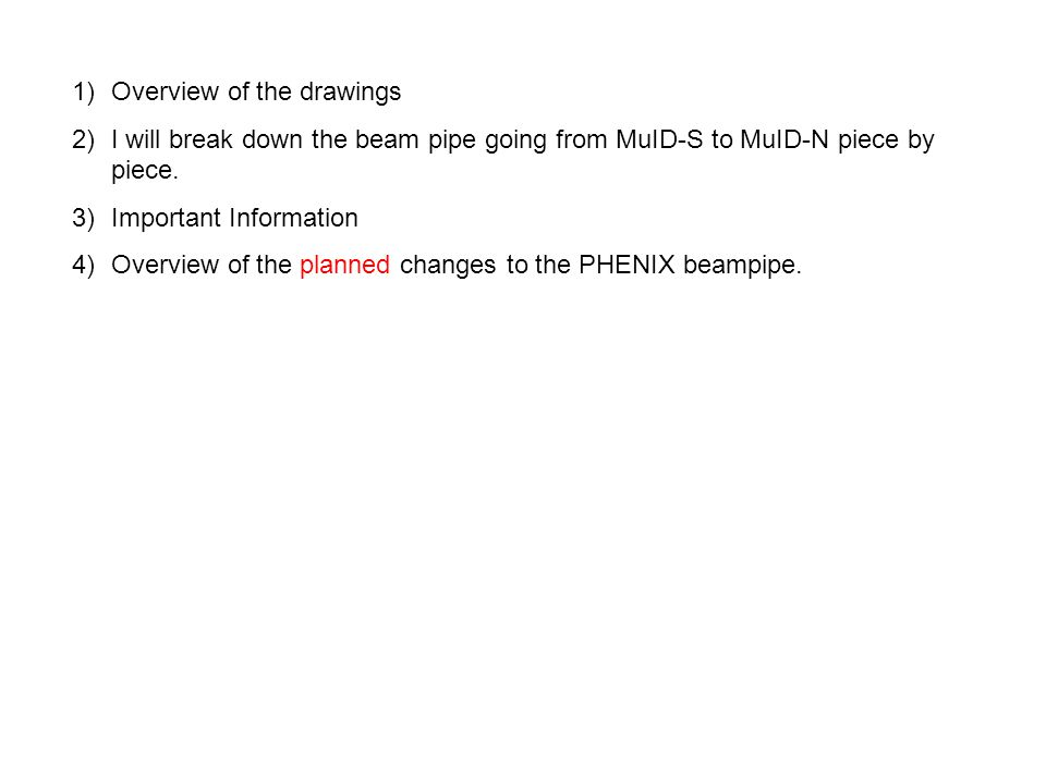 1)Overview of the drawings 2)I will break down the beam pipe going from MuID-S to MuID-N piece by piece.