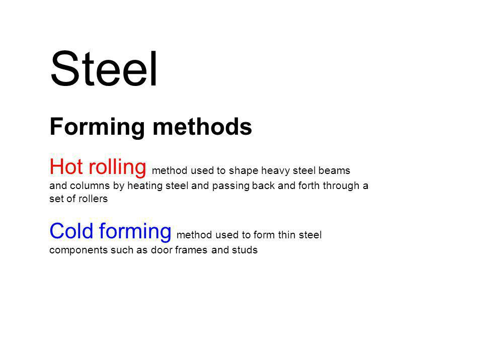 Steel Forming methods Hot rolling method used to shape heavy steel beams and columns by heating steel and passing back and forth through a set of rollers Cold forming method used to form thin steel components such as door frames and studs