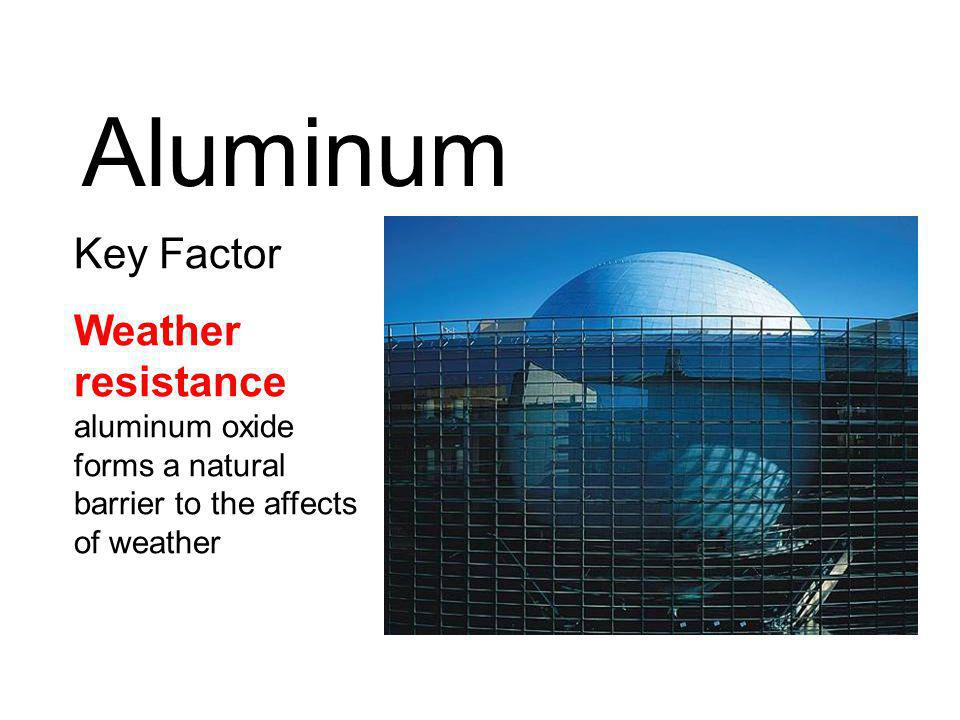 Key Factor Weather resistance aluminum oxide forms a natural barrier to the affects of weather Aluminum