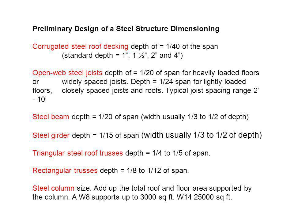 Preliminary Design of a Steel Structure Dimensioning Corrugated steel roof decking depth of = 1/40 of the span (standard depth = 1, 1 ½, 2 and 4) Open-web steel joists depth of = 1/20 of span for heavily loaded floors or widely spaced joists.