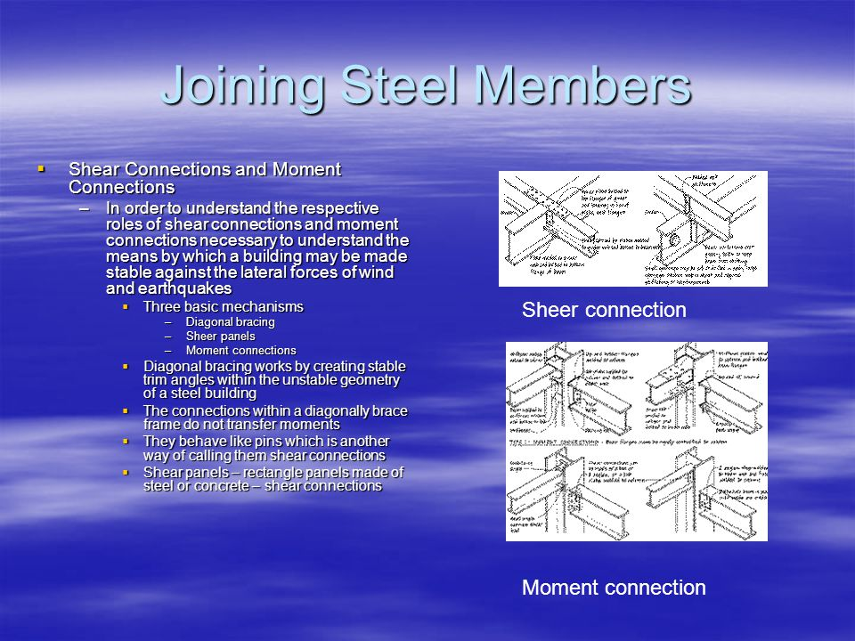 Joining Steel Members Shear Connections and Moment Connections Shear Connections and Moment Connections –In order to understand the respective roles of shear connections and moment connections necessary to understand the means by which a building may be made stable against the lateral forces of wind and earthquakes Three basic mechanisms Three basic mechanisms –Diagonal bracing –Sheer panels –Moment connections Diagonal bracing works by creating stable trim angles within the unstable geometry of a steel building Diagonal bracing works by creating stable trim angles within the unstable geometry of a steel building The connections within a diagonally brace frame do not transfer moments The connections within a diagonally brace frame do not transfer moments They behave like pins which is another way of calling them shear connections They behave like pins which is another way of calling them shear connections Shear panels – rectangle panels made of steel or concrete – shear connections Shear panels – rectangle panels made of steel or concrete – shear connections Sheer connection Moment connection