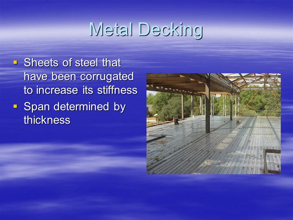 Metal Decking Sheets of steel that have been corrugated to increase its stiffness Sheets of steel that have been corrugated to increase its stiffness Span determined by thickness Span determined by thickness