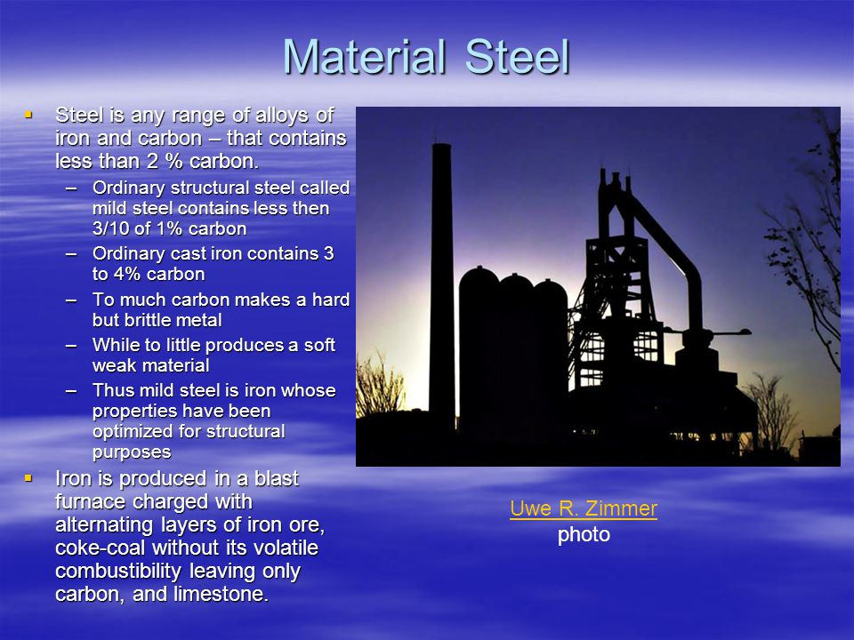 Material Steel Steel is any range of alloys of iron and carbon – that contains less than 2 % carbon.