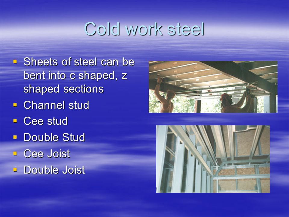 Cold work steel Sheets of steel can be bent into c shaped, z shaped sections Sheets of steel can be bent into c shaped, z shaped sections Channel stud Channel stud Cee stud Cee stud Double Stud Double Stud Cee Joist Cee Joist Double Joist Double Joist