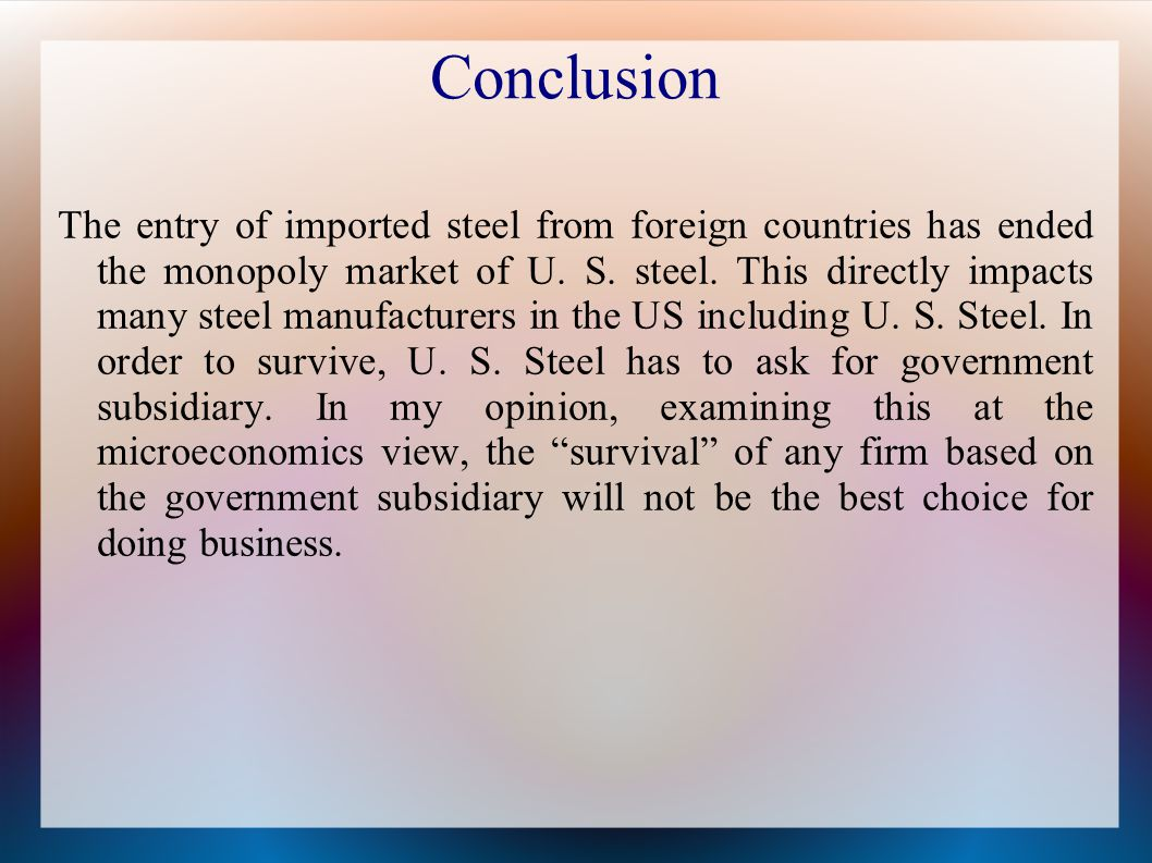 Conclusion The entry of imported steel from foreign countries has ended the monopoly market of U.