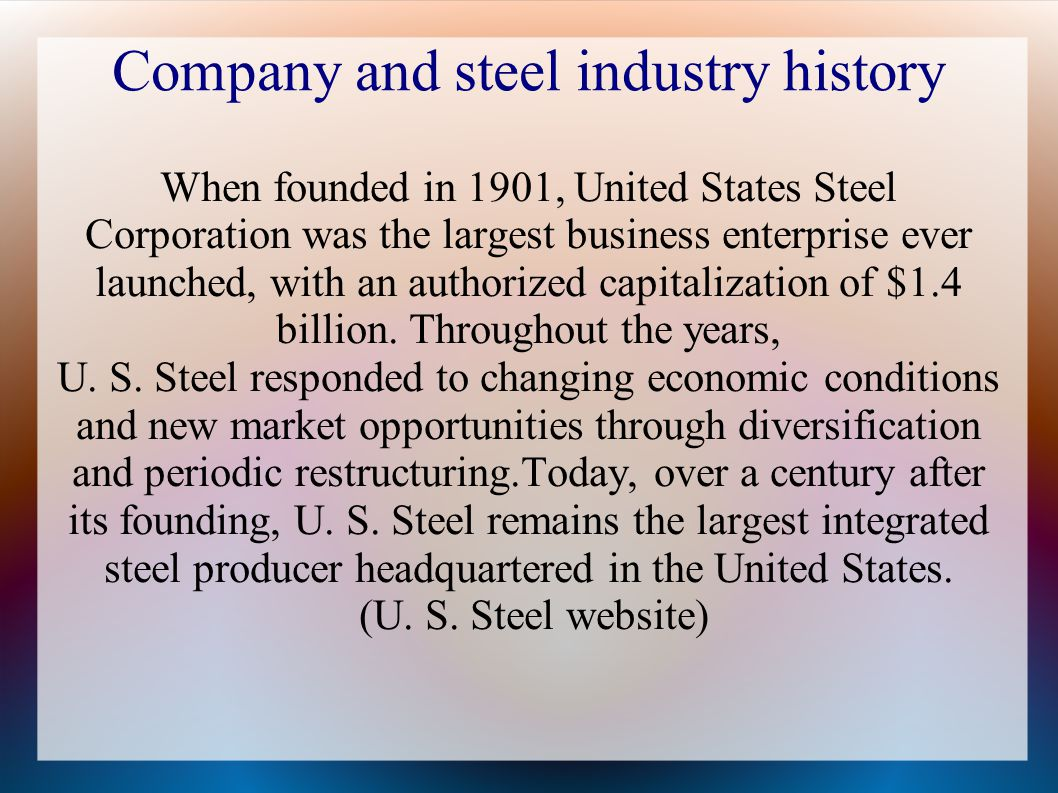 Company and steel industry history When founded in 1901, United States Steel Corporation was the largest business enterprise ever launched, with an authorized capitalization of $1.4 billion.