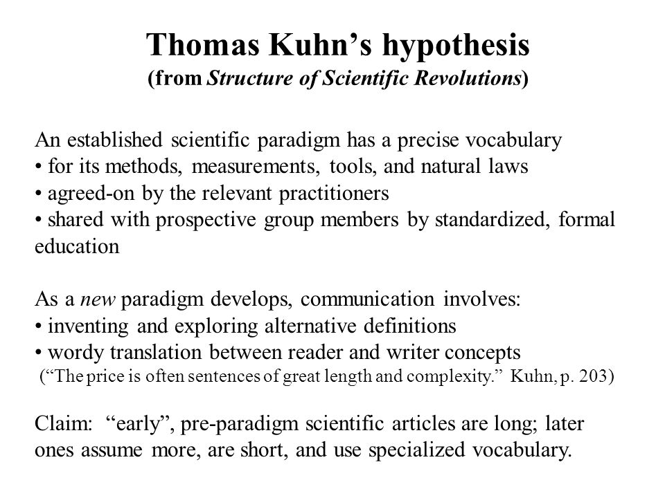 Thomas Kuhns hypothesis (from Structure of Scientific Revolutions) An established scientific paradigm has a precise vocabulary for its methods, measurements, tools, and natural laws agreed-on by the relevant practitioners shared with prospective group members by standardized, formal education As a new paradigm develops, communication involves: inventing and exploring alternative definitions wordy translation between reader and writer concepts (The price is often sentences of great length and complexity.