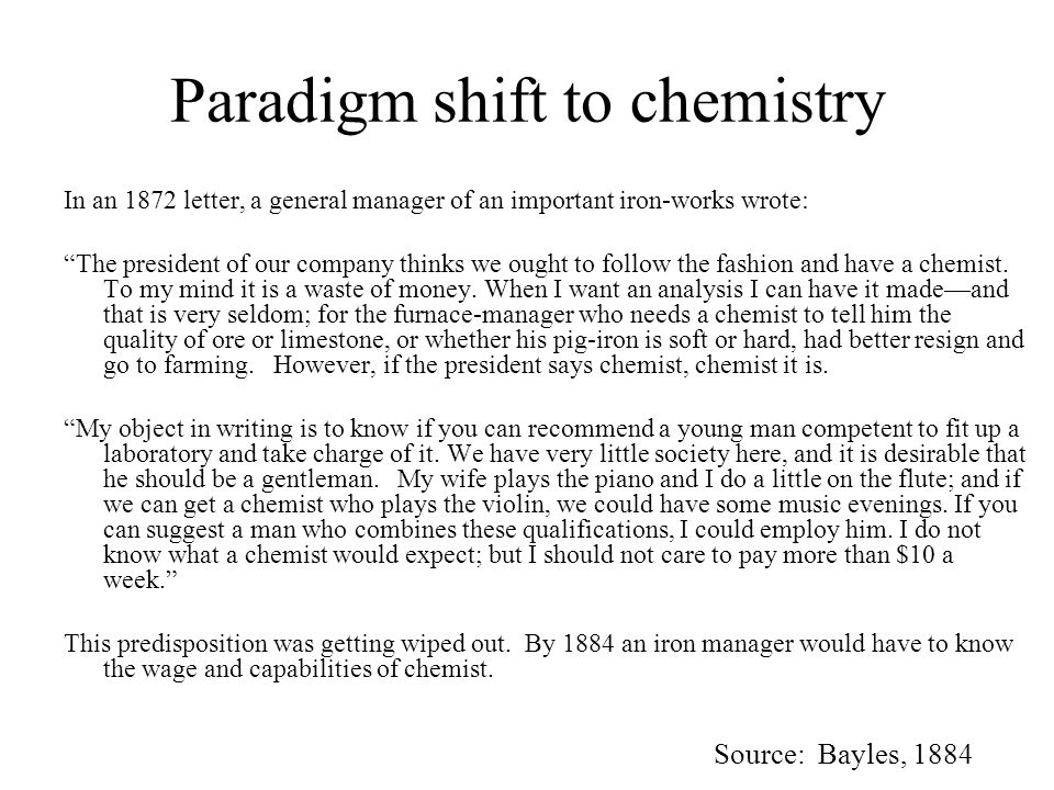 Paradigm shift to chemistry In an 1872 letter, a general manager of an important iron-works wrote: The president of our company thinks we ought to follow the fashion and have a chemist.