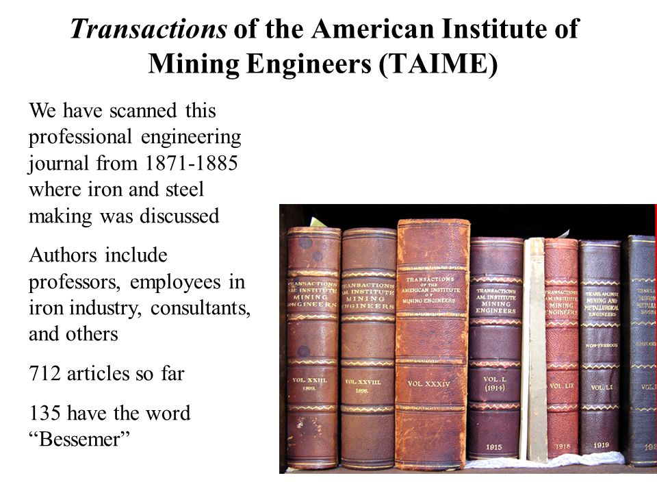 Transactions of the American Institute of Mining Engineers (TAIME) We have scanned this professional engineering journal from where iron and steel making was discussed Authors include professors, employees in iron industry, consultants, and others 712 articles so far 135 have the word Bessemer