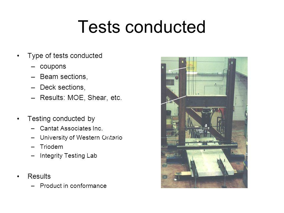 Tests conducted Type of tests conducted –coupons –Beam sections, –Deck sections, –Results: MOE, Shear, etc. Testing conducted by –Cantat Associates In