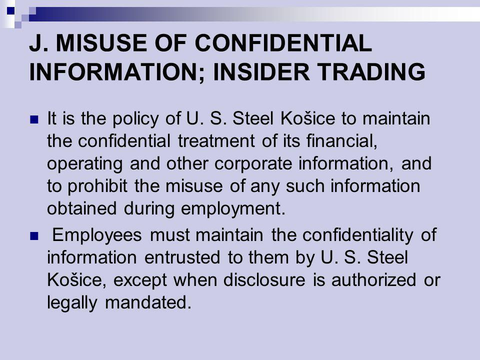 J. MISUSE OF CONFIDENTIAL INFORMATION; INSIDER TRADING It is the policy of U. S. Steel Košice to maintain the confidential treatment of its financial,