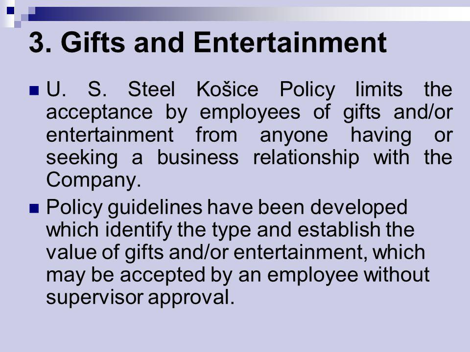 3. Gifts and Entertainment U. S. Steel Košice Policy limits the acceptance by employees of gifts and/or entertainment from anyone having or seeking a