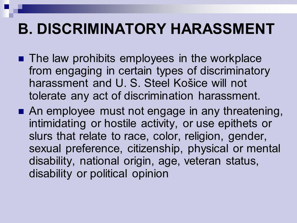 B. DISCRIMINATORY HARASSMENT The law prohibits employees in the workplace from engaging in certain types of discriminatory harassment and U. S. Steel