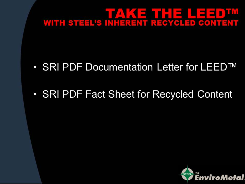 TAKE THE LEED WITH STEELS INHERENT RECYCLED CONTENT SRI PDF Documentation Letter for LEED SRI PDF Fact Sheet for Recycled Content
