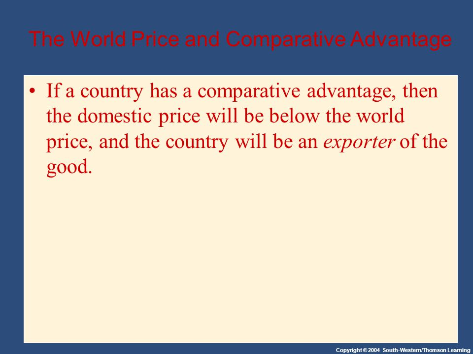 Copyright © 2004 South-Western/Thomson Learning The World Price and Comparative Advantage If a country has a comparative advantage, then the domestic