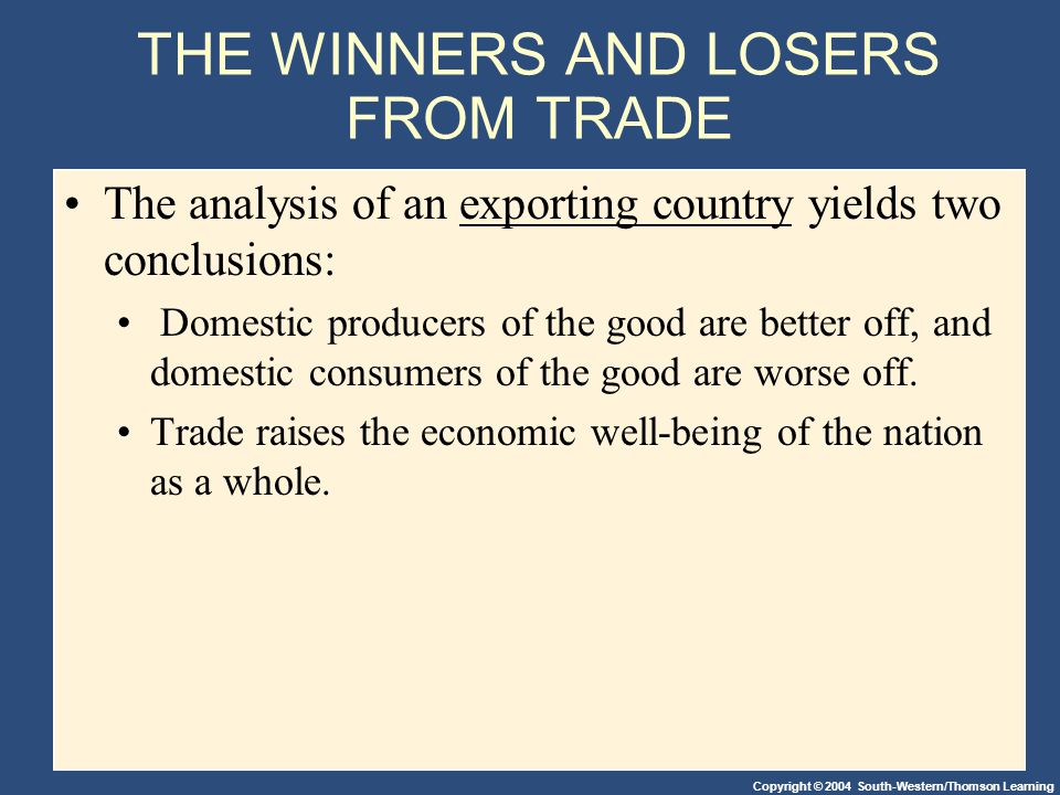 Copyright © 2004 South-Western/Thomson Learning THE WINNERS AND LOSERS FROM TRADE The analysis of an exporting country yields two conclusions: Domestic producers of the good are better off, and domestic consumers of the good are worse off.