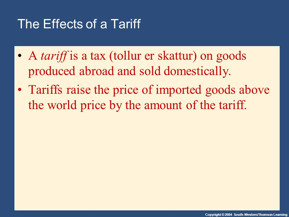 Copyright © 2004 South-Western/Thomson Learning The Effects of a Tariff A tariff is a tax (tollur er skattur) on goods produced abroad and sold domest