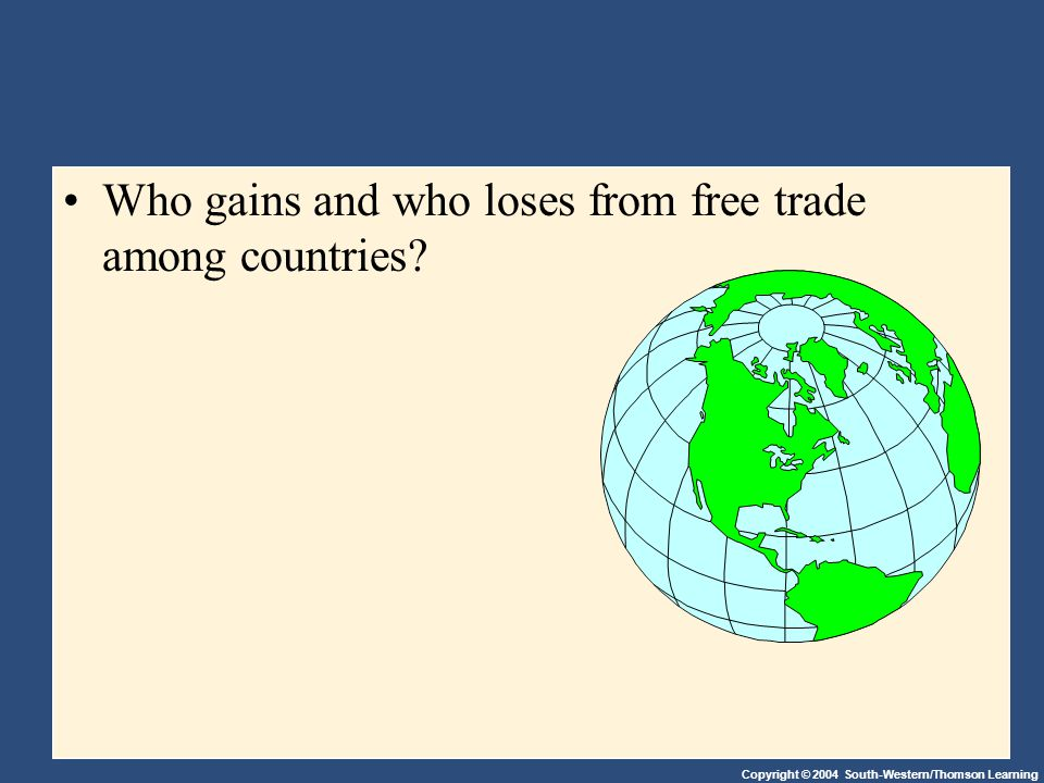 Copyright © 2004 South-Western/Thomson Learning Who gains and who loses from free trade among countries