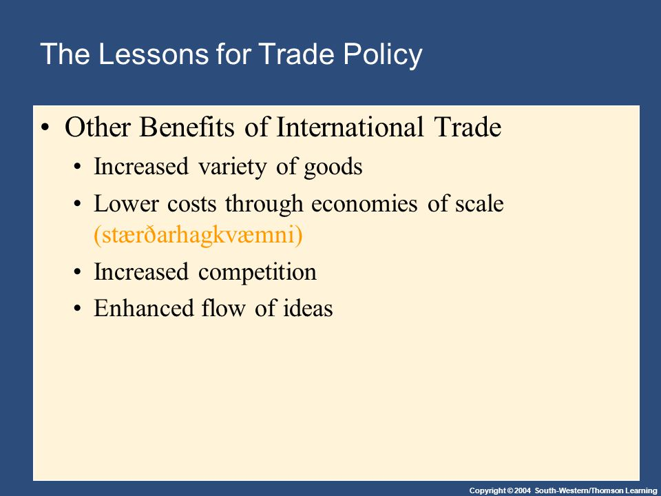 Copyright © 2004 South-Western/Thomson Learning The Lessons for Trade Policy Other Benefits of International Trade Increased variety of goods Lower co
