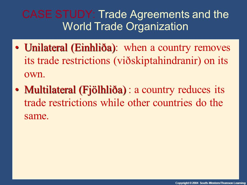 Copyright © 2004 South-Western/Thomson Learning CASE STUDY: Trade Agreements and the World Trade Organization Unilateral (Einhliða)Unilateral (Einhliða): when a country removes its trade restrictions (viðskiptahindranir) on its own.