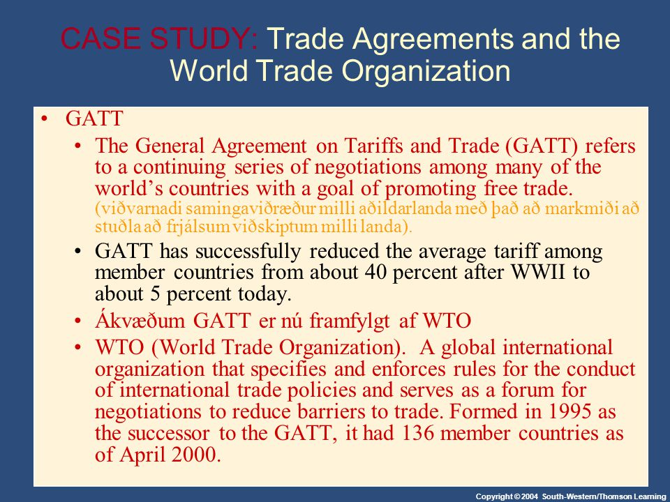Copyright © 2004 South-Western/Thomson Learning CASE STUDY: Trade Agreements and the World Trade Organization GATT The General Agreement on Tariffs an