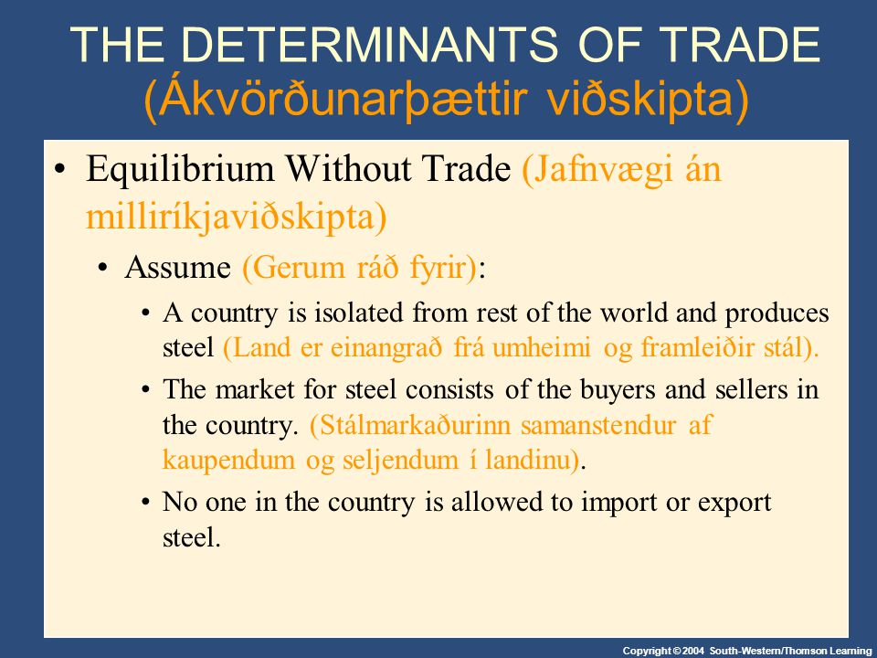 Copyright © 2004 South-Western/Thomson Learning THE DETERMINANTS OF TRADE (Ákvörðunarþættir viðskipta) Equilibrium Without Trade (Jafnvægi án milliríkjaviðskipta) Assume (Gerum ráð fyrir): A country is isolated from rest of the world and produces steel (Land er einangrað frá umheimi og framleiðir stál).