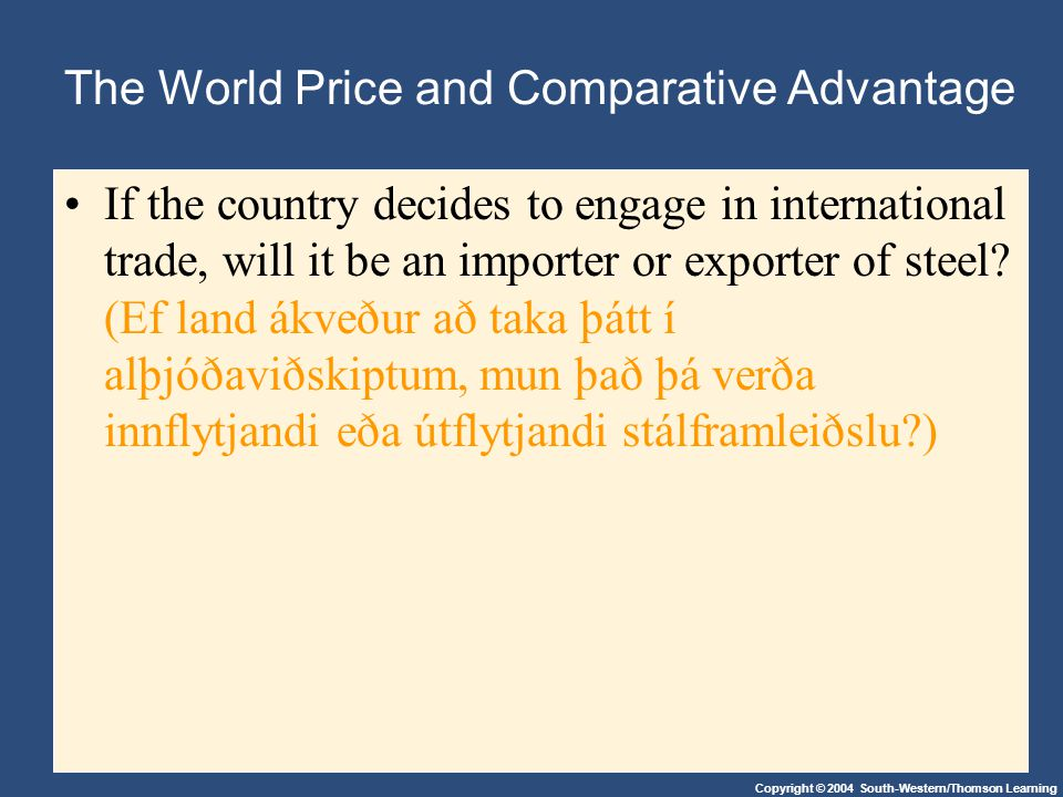Copyright © 2004 South-Western/Thomson Learning The World Price and Comparative Advantage If the country decides to engage in international trade, wil