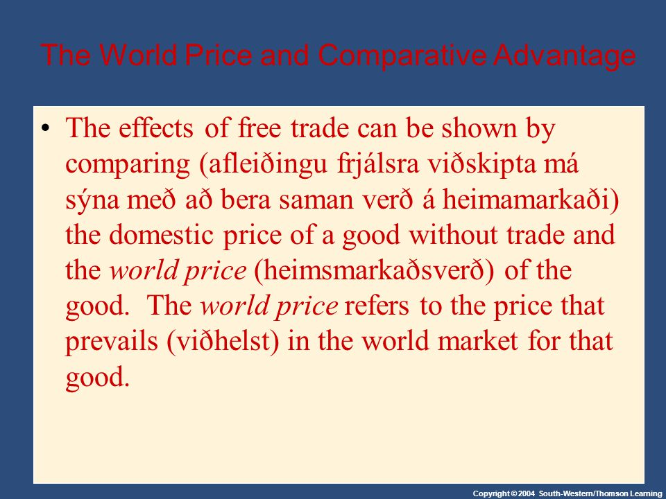 Copyright © 2004 South-Western/Thomson Learning The World Price and Comparative Advantage The effects of free trade can be shown by comparing (afleiðingu frjálsra viðskipta má sýna með að bera saman verð á heimamarkaði) the domestic price of a good without trade and the world price (heimsmarkaðsverð) of the good.