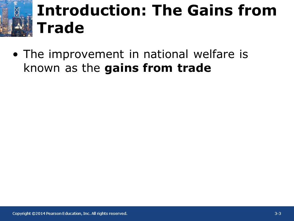 Copyright ©2014 Pearson Education, Inc. All rights reserved.3-3 Introduction: The Gains from Trade The improvement in national welfare is known as the