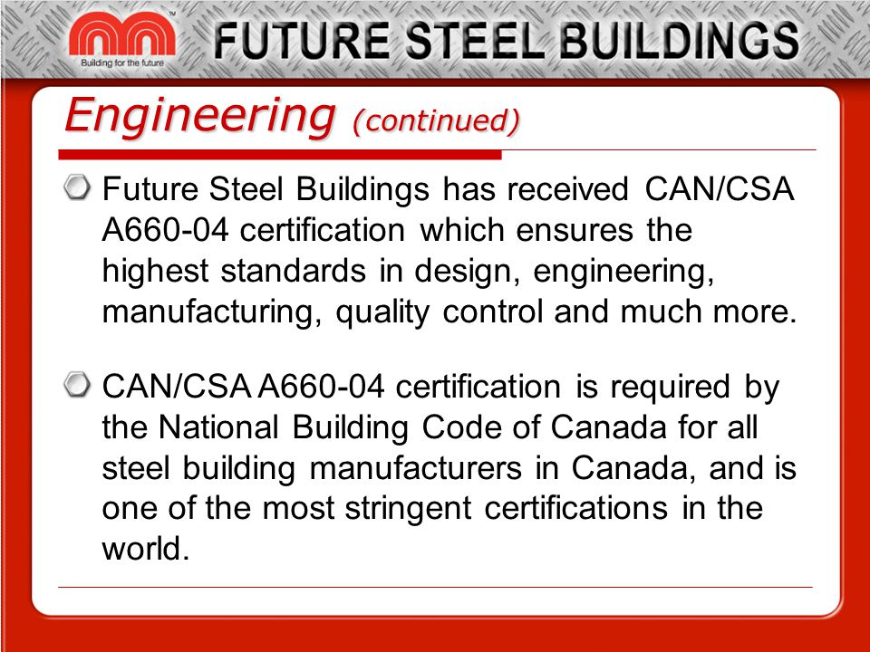 Engineering (continued) Future Steel Buildings has received CAN/CSA A660-04 certification which ensures the highest standards in design, engineering, manufacturing, quality control and much more.